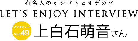 Lets ENJOY INTERVIEW vol.49