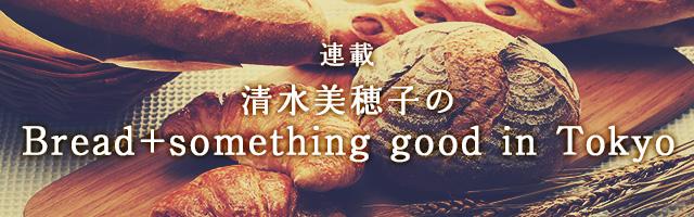 連載 清水美穂子のBread+something good in Tokyo