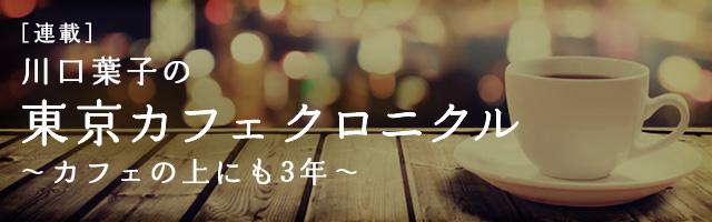 [連載] 川口葉子の東京カフェ クロニクル ~カフェの上にも3年~