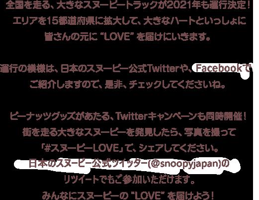 """全国を走る、大きなスヌーピートラックが2021年も運行決定!エリアを15都道府県に拡大して、大きなハートといっしょに皆さんの元に""""LOVE""""を届けにいきます。囹今年は走行エリアも拡大して、全国15都道府県を走行予定!お近くに来たときは、チェックしてくださいね。運行の模様は、日本のスヌーピー公式Twitterや、FACEBOOKでご紹介しますので、是非、チェックしてくださいね。ピーナッツグッズがあたる、Twitterキャンペーンも同時開催!街を走る大きなスヌーピーを発見したら、写真を撮って「#スヌーピーLOVE」で、シェアしてください。@snoopyjapan のリツィートでもご参加いただけますみんなにスヌーピーの""""LOVE""""を届けよう!"""